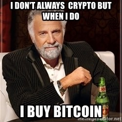 The Most Interesting Man In The World - i don't always  crypto but when i do I buy bitcoin