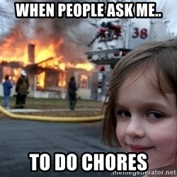 Disaster Girl - when people ask me.. to do chores