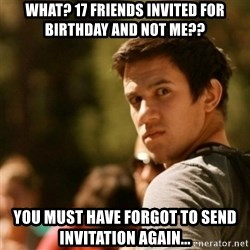 Disturbed David - WHAT? 17 FRIENDS INVITED FOR BIRTHDAY AND NOT ME?? YOU MUST HAVE FORGOT TO SEND INVITATION AGAIN...