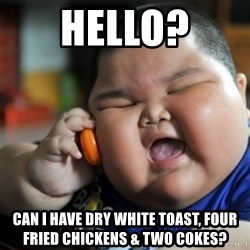 fat chinese kid - Hello? Can I have dry white toast, four fried chickens & two cokes?