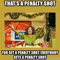 Oprah You get a - That's a penalty shot you get a penalty shot, everybody gets a penalty shot