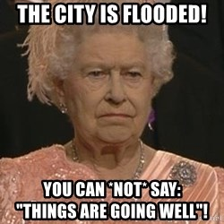 "Queen Elizabeth Meme - The City is Flooded! You Can *NOT* say:                         ""Things are going well""!"