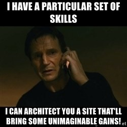 liam neeson taken - I have a particular set of skills I can architect you a site that'll bring some unimaginable gains!