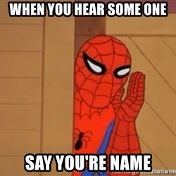 Psst spiderman - When you hear some one Say you're name