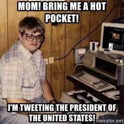 Nerd - MOM! Bring me a hot pocket! I'm tweeting the president of the United States!