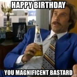 That escalated quickly-Ron Burgundy - Happy birthday You magnificent bastard