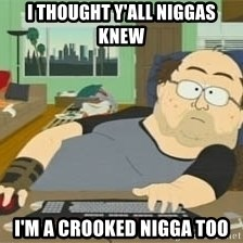 South Park Wow Guy - i thought y'all niggas knew i'm a crooked nigga too
