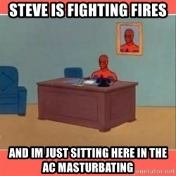 Masturbating Spider-Man - Steve is Fighting fires And im just sitting here in the AC masturbating