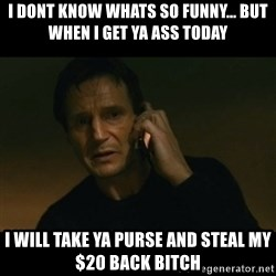 liam neeson taken - I dont kNow whats so funny... but when i get ya ass today I will Take ya purse and steal my $20 back bitch