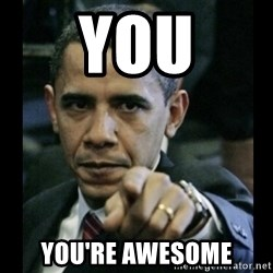 obama pointing - YOU YOU'RE AWESOME