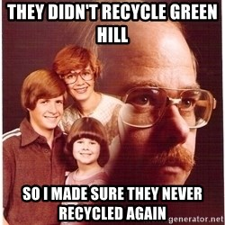 Vengeance Dad - they didn't recycle green hill  so i made sure they never recycled again