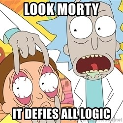 Grandpa Rick - look morty it defies all logic