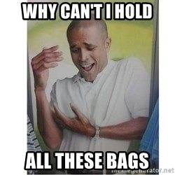 Why Can't I Hold All These?!?!? - WHY CAN'T I HOLD ALL THESE BAGS