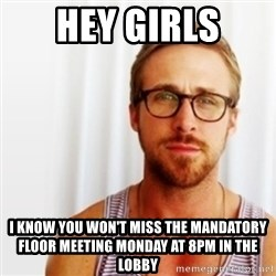 Ryan Gosling Hey  - Hey Girls I Know you won't miss the mandatory floor meeting monday at 8pm in the lobby