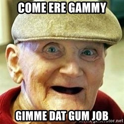 Old man no teeth - Come ERE GAMMY Gimme dat gum job