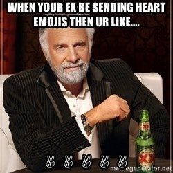 The Most Interesting Man In The World - When your ex be sending heart emojis then ur like.... ✌✌✌✌✌