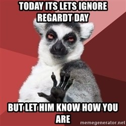Chill Out Lemur - TODAY ITS LETS IGNORE REGARDT DAY BUT LET HIM KNOW HOW YOU ARE