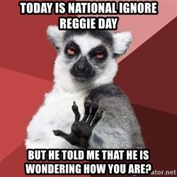 Chill Out Lemur - ToDAY IS NATIONAL IGNORE REGGIE DAY BUT HE TOLD ME THAT HE IS WONDERING HOW YOU ARE?