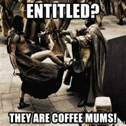 sparta kick - Entitled? They are coffee mums!