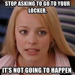 mean girls - stop asking to go to your locker. It's not going to happen.
