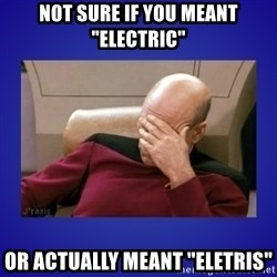 "Picard facepalm  - Not sure if you meant ""electric"" Or actually meant ""eletris"""