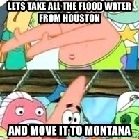 patrick star - Lets take all the flood water from Houston And move it to montana
