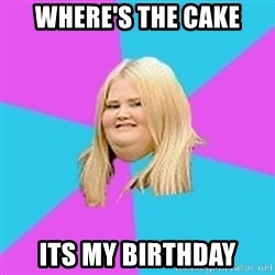 Fat Girl - where's the cake its my birthday