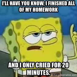 Tough Spongebob - I'll have you know, I finished all of my homework and i only cried for 20 minutes.