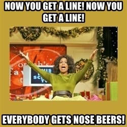 Oprah You get a - Now you get a line! Now you get a line! Everybody gets nose beers!
