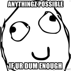 Derp meme - Anythingz possible If ur dum enough