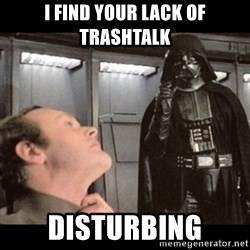 I find your lack of faith disturbing - i find your lack of trashtalk disturbing