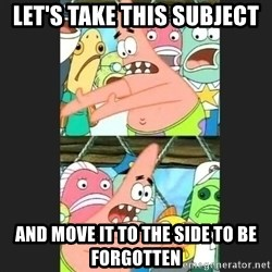 Pushing Patrick - Let's take this subject And move it to the side to be forgotten