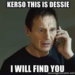 taken meme - kerso this is dessie i will find you