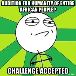 Challenge Accepted 2 - Audition for Humanity of entire African people? challenge accepted