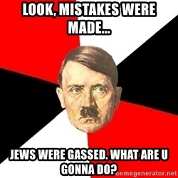 Advice Hitler - Look, Mistakes were made... Jews were gassed. What are u gonna do?