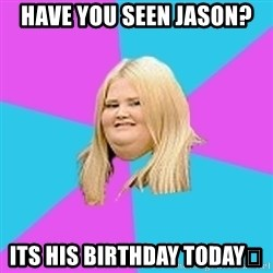 Fat Girl - HaVe you seen Jason? Its his birtHday Today😘