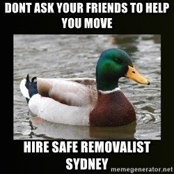 good advice duck - Dont ask your friends to help you move hire safe removalist sydney