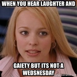 mean girls - when you hear laughter and gaiety but its not a wedsnesday