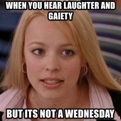 mean girls - when you hear laughter and gaiety but its not a wednesday