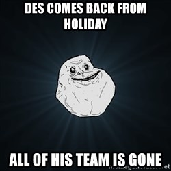 Forever Alone Date Myself Fail Life - des comes back from holiday all of his team is gone
