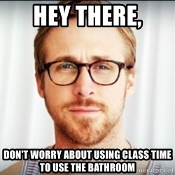 Ryan Gosling Hey Girl 3 - Hey there, Don't worry about using class time to use the bathroom