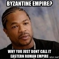Xzibit WTF - BYzantine empire? Why you juSt dont call it eastern roman empire