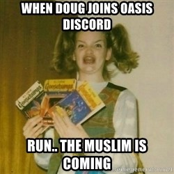 oh mer gerd - when doug joins oasis discord run.. the muslim is coming