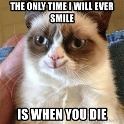 Happy Grumpy Cat 2 - The only time I will ever smile Is when you die