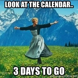 Look at all the things - Look At the Calendar..  3 Days To go