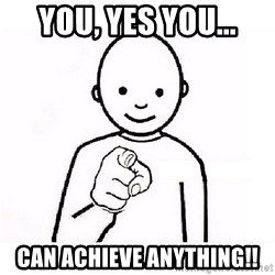 GUESS WHO YOU - YOU, Yes YOU... Can Achieve Anything!!