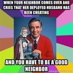 mr rogers  - When your neighbor comes over and cries that her deployed husband has been cheating and you have to be a good neighbor
