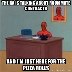 and im just sitting here masterbating - The RA is talking about roommate contracts and i'm just here for the pizza rolls
