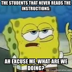 Tough Spongebob - the students that never reads the instructions: ah EXCUSE me, what are we doing?