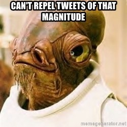Admiral Ackbar - can't repel TWEETS of that magnitude